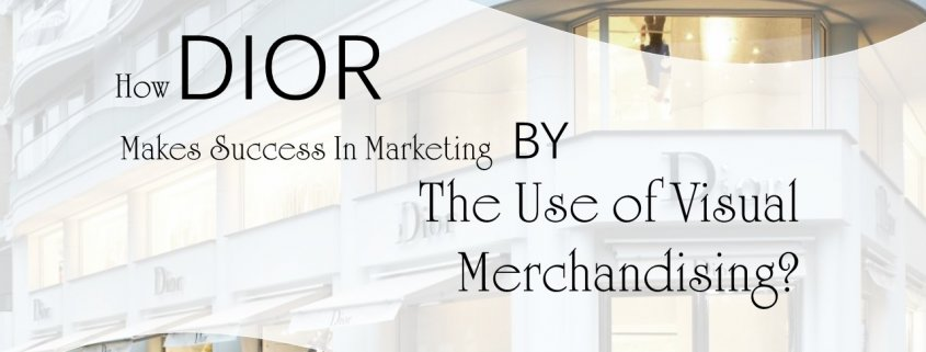 use of visual merchandising how dior makes success by the use of visual merchandising