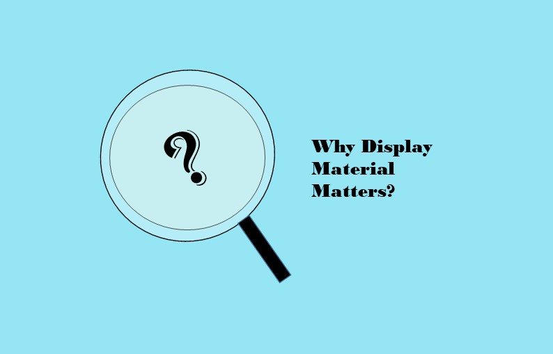 Why Display Material Matters?