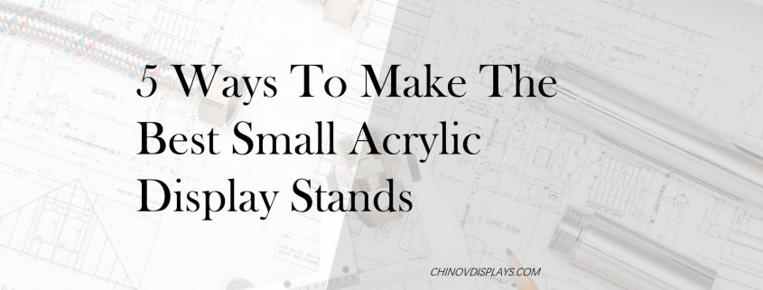5 ways to make the best small acrylic display stands